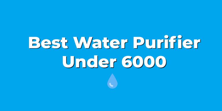 Best Water Purifier Under 6000 In India 2021