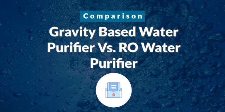 Gravity Based Water Purifier Vs RO Water Purifier